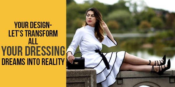 Your Design- Let's Transform All Your Dressing Dreams Into Reality- Lurap Fashion